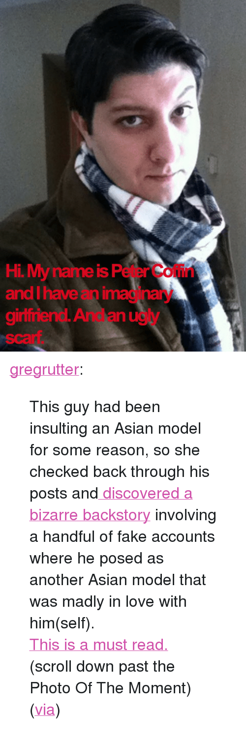 """asian models: Hi. My name is Peter Coffin  and I have an imaginary  gininend. And an ugy  scarf <p><a href=""""http://www.whatevs.net/post/4064905680"""" target=""""_blank"""">gregrutter</a>:</p> <blockquote> <p>This guy had been insulting an Asian model for some reason, so she checked back through his posts and<a href=""""http://xiaxue.blogspot.com/2011/03/peter-coffin-is-loser.html"""" target=""""_blank""""> discovered a bizarre backstory</a> involving a handful of fake accounts where he posed as another Asian model that was madly in love with him(self).</p> <p><a href=""""http://xiaxue.blogspot.com/2011/03/peter-coffin-is-loser.html"""" target=""""_blank"""">This is a must read.</a></p> <p>(scroll down past the Photo Of The Moment)</p> <p>(<a href=""""http://www.reddit.com/r/WTF/comments/ga45j/hell_hath_no_fury_like_an_asian_models_scorn/"""" target=""""_blank"""">via</a>)</p> </blockquote>"""