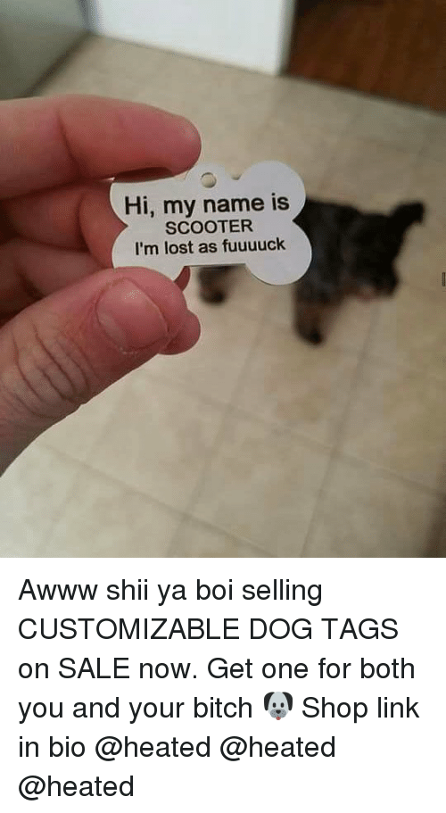 Bitch, Memes, and Scooter: Hi, my name is  SCOOTER  I'm lost as fuuuuck Awww shii ya boi selling CUSTOMIZABLE DOG TAGS on SALE now. Get one for both you and your bitch 🐶 Shop link in bio @heated @heated @heated