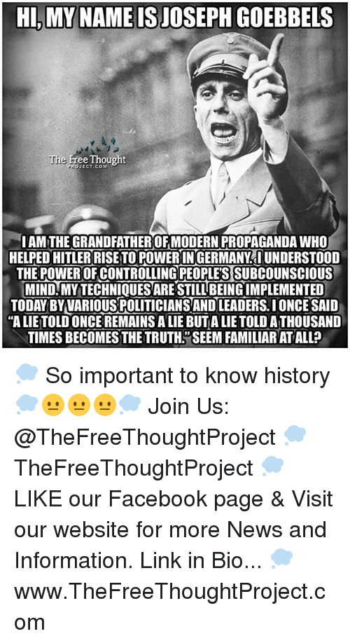 """Facebook, Memes, and News: HI, MY NAME ISJOSEPH GOEBBELS  The F  e Free Thought  JECT.COM  IAM THE GRANDFATHER OF MODERN PROPAGANDA WHO  HELPED HITLER RISETO POWERINGERMANY AUNDERSTOOD  THE POWEROFCONTROLLING PEOPLES SUBCOUNSCIOUS  MIND MY TECHNIQUES ARE STILL BEING IMPLEMENTED  TODAY BY VARIOUS POLITICIANS AND LEADERS.IONCE SAID  """"A LIETOLD ONCE REMAINS A LIE BUTA LIETOLD ATHOUSAND  TIMES BECOMES THETRUTH""""SEEM FAMILIAR AT ALLa 💭 So important to know history 💭😐😐😐💭 Join Us: @TheFreeThoughtProject 💭 TheFreeThoughtProject 💭 LIKE our Facebook page & Visit our website for more News and Information. Link in Bio... 💭 www.TheFreeThoughtProject.com"""