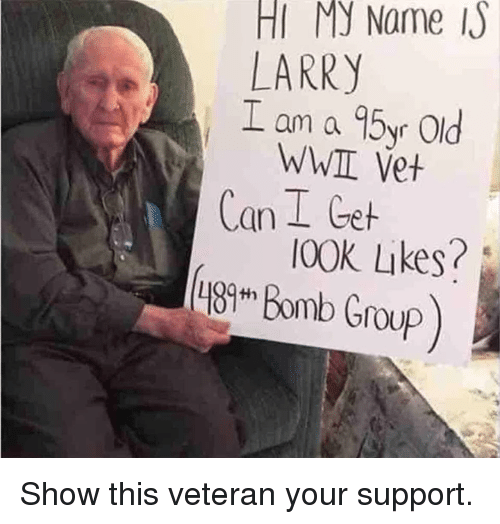 Memes, Old, and 🤖: HI My Name  LARRY  L am a 95yr Old  WWII Vet  Can I Get  I00K Likes? Show this veteran your support.