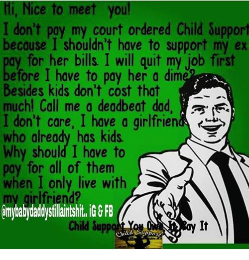 deadbeat dad: Hi, Nice to meet you!  I don't pay my court ordered Child Support  because I shouldn't have to support my ex  ay for her bills I will guit my job first  efore have to pay her a dime  Besides kids don't cost that  much! Call me a deadbeat dad, a,  I don't care, I have a girlfrien  who already has kids.  Why should I have to  pay for all of them  when I only live with  amybabydaddystilaintshit, GGFB  Child Supp  Child S