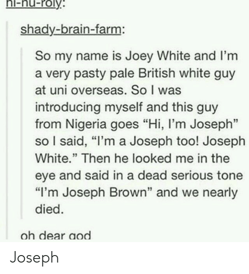 "Pasty: hi-nu-roly  shady-brain-farm:  So my name is Joey White and I'm  a very pasty pale British white guy  at uni overseas. So I was  introducing myself and this guy  from Nigeria goes ""Hi, l'm Joseph""  so I said, ""I'm a Joseph too! Joseph  White."" Then he looked me in the  eye and said in a dead serious tone  ""I'm Joseph Brown"" and we nearly  died  oh dear aod Joseph"