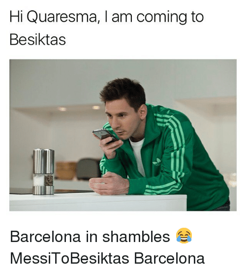shambles: Hi Quaresma, I am coming to  Besiktas Barcelona in shambles 😂 MessiToBesiktas Barcelona