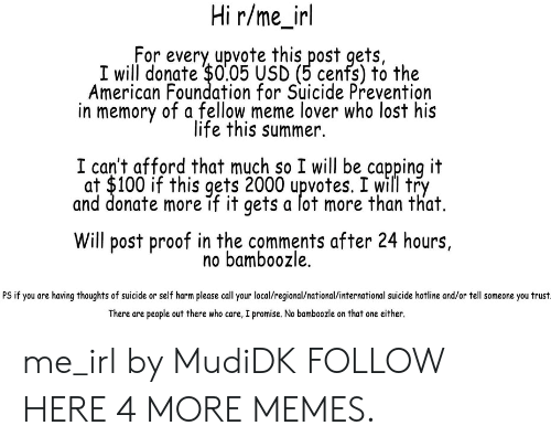 R Me Irl: Hi r/me_irl  For every upvote this post gets,  I will donate $0.05 USD (5 cenfs) to the  American Foundation for Suicide Prevention  in memory of a fellow meme lover who lost his  life this summer.  I can't afford that much so I will be capping it  at $100 if this gets 2000 upvotes. I will try  and donate more if it gets a lot more than that.  Will post proof in the comments after 24 hours,  no bamboozle.  PS if you are having thoughts of suicide or self harm please call your local/regional/national/international suicide hotline and/or tell someone you trust  There are people out there who care, I promise. No bamboozle on that one either. me_irl by MudiDK FOLLOW HERE 4 MORE MEMES.