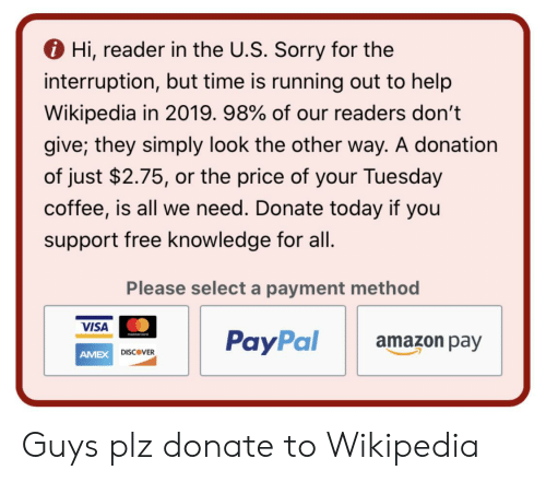 Interruption: Hi, reader in the U.S. Sorry for the  interruption, but time is running out to help  Wikipedia in 2019. 98% of our readers don't  give; they simply look the other way. A donation  of just $2.75, or the price of your Tuesday  coffee, is all we need. Donate today if you  support free knowledge for all.  Please select a payment method  VISA  PayPal  mostercard  amazon pay  DISCOVER  AMEX Guys plz donate to Wikipedia