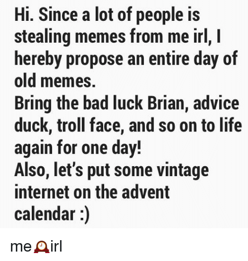 Advice, Bad, and Internet: Hi. Since a lot of people is  stealing memes from me irl, I  hereby propose an entire day of  old memes.  Bring the bad luck Brian, advice  duck, troll face, and so on to life  again for one day!  Also, let's put some vintage  internet on the advent  calendar:)