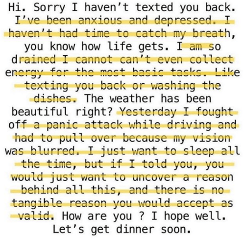 texted: Hi. Sorry I haven't texted you back.  I've been anxious and depressed. I  haven't had time to catch my breath,  you know how life gets. I am so  drained I cannot can't even collect  energy for the most basic tasks. Like  texting you back or washing the  dishes. The weather has been  beautiful right? Yesterday I fought  off a panic attack while driving and  had to pull over because my vision  was blurred. I just want to sleep all  the time, but if I told you, you  would just want to uncover a reason  behind all this, and there is  tangible reason you would accept as  valid. How are you? I hope well.  Let's get dinner soon.