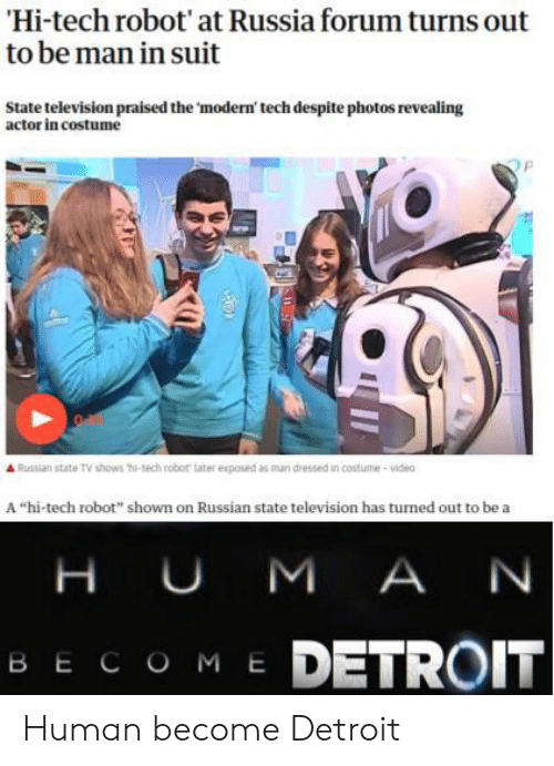 "TV shows: Hi-tech robot' at Russia forum turns out  to be man in suit  State television praised the 'modern' tech despite photos revealing  actor in costume  Russian state TV shows thi-tech robor tater exposed as man dressed in costume-video  A ""hi-tech robot"" shown on Russian state television has turned out to be a  H UM A N  ME DETROIT  ВЕСОМ Е Human become Detroit"