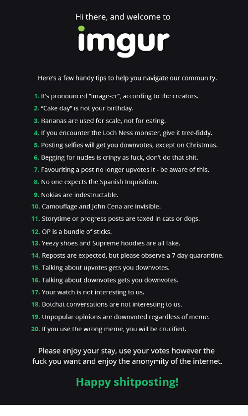 """Birthday, Cats, and Christmas: Hi there, and welcome to  imgur  Here's a few handy tips to help you navigate our community.  1. It's pronounced """"image-er"""", according to the creators.  2. """"Cake day"""" is not your birthday.  3. Bananas are used for scale, not for eating.  4. If you encounter the Loch Ness monster, give it tree-fiddy.  5. Posting selfies will get you downvotes, except on Christmas.  6. Begging for nudes is cringy as fuck, don't do that shit.  7. Favouriting a post no longer upvotes it - be aware of this.  8. No one expects the Spanish Inquisition.  9. Nokias are indestructable.  10. Camouflage and John Cena are invisible.  11. Storytime or progress posts are taxed in cats or dogs.  12. OP is a bundle of sticks.  13. Yeezy shoes and Supreme hoodies are all fake.  14. Reposts are expected, but please observe a 7 day quarantine.  15. Talking about upvotes gets you downvotes.  16. Talking about downvotes gets you downvotes.  17. Your watch is not interesting to us  18. Botchat conversations are not interesting to us.  19. Unpopular opinions are downvoted regardless of meme.  20. If you use the wrong meme, you will be crucified.  Please enjoy your stay, use your votes however the  fuck you want and enjoy the anonymity of the internet.  Happy shitposting!"""