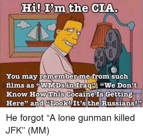 "jfk: Hi! T'm the CIA  You may remember mefrom such  films as sWaMDs in Irag We Don't  Know How This Cocaine Gettin  Here"" and GLook! It's the Russians!x  Is He forgot ""A lone gunman killed JFK"" (MM)"