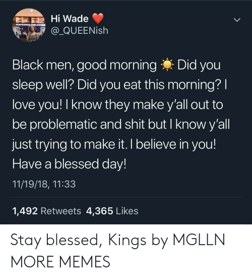 blessed day: Hi Wade  @QUEENish  Black men, good morning Did you  sleep well? Did you eat this morning?  love you! I know they make y'all out to  be problematic and shit but I know y'all  just trying to make it. I believe in you!  Have a blessed day  11/19/18, 11:33  1,492 Retweets 4,365 Likes Stay blessed, Kings by MGLLN MORE MEMES