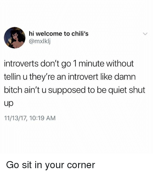 Bitch, Chilis, and Funny: hi welcome to chili's  @mxlklj  introverts don't go 1 minute without  tellin u they're an introvert like damn  bitch ain't u supposed to be quiet shut  up  11/13/17, 10:19 AM Go sit in your corner