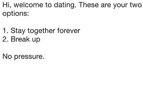 No Pressure: Hi, welcome to dating. These are your two  options:  1. Stay together forever  2. Break up  No pressure