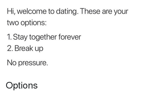 No Pressure: Hi, welcome to dating. These are your  two options  1. Stay together forever  2. Break up  No pressure. Options