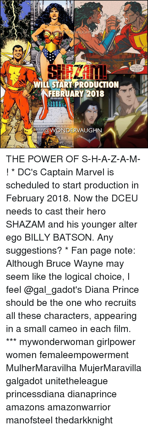 alter egos: HI  WILL START PRODUCTION  NFEBRUARY 2018  aWONDERVAUGHN THE POWER OF S-H-A-Z-A-M-! * DC's Captain Marvel is scheduled to start production in February 2018. Now the DCEU needs to cast their hero SHAZAM and his younger alter ego BILLY BATSON. Any suggestions? * Fan page note: Although Bruce Wayne may seem like the logical choice, I feel @gal_gadot's Diana Prince should be the one who recruits all these characters, appearing in a small cameo in each film. *** mywonderwoman girlpower women femaleempowerment MulherMaravilha MujerMaravilla galgadot unitetheleague princessdiana dianaprince amazons amazonwarrior manofsteel thedarkknight