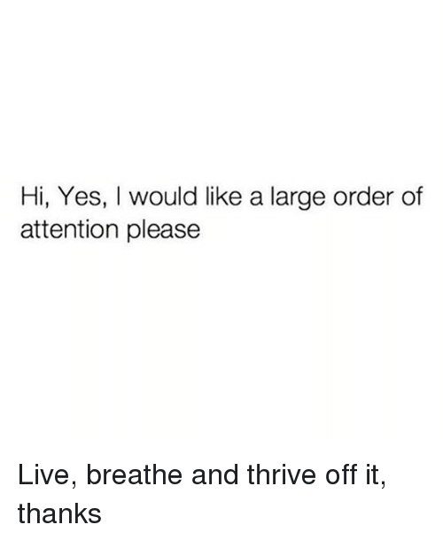Live, Girl Memes, and Yes: Hi, Yes, I would like a large order of  attention please Live, breathe and thrive off it, thanks