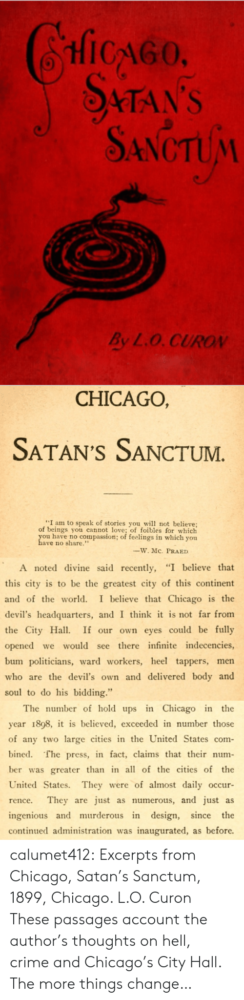 "city hall: HicGo  STAN'S  SANCTUM  By L.O. CUROV   CHICAGO,  SATAN'S SANCTUM  ""I am to speak of stories you w not believe;  of beings you cannot love; of foibles for which  you have no compassion; of feelings in which you  have no share.""  ーW.MC.  PRA ED   A noted divine said recently, ""I believe that  this city is to be the greatest city of this continent  and of the world. I believe that Chicago is the  devil's headquarters, and I think it is not far from  the City Ha If our own eyes could be fully  opened we would see there infinite indecencies,  bum politicians, ward workers, heel tappers, men  who are the devil's own and delivered body and  soul to do his bidding.""   The number of hold ups in Chicago in the  year 1898, it is believed, exceeded in number those  of any two large cities in the United States com-  bined. The press, in fact, claims that their num-  ber was greater than in all of the cities of the  United States. They were of almost daily occur  rence. They are just as numerous, and just as  ingenious and murderous in design, since the  continued administration was inaugurated, as before. calumet412:  Excerpts from Chicago, Satan's Sanctum, 1899, Chicago. L.O. Curon These passages account the author's thoughts on hell, crime and Chicago's City Hall. The more things change…"