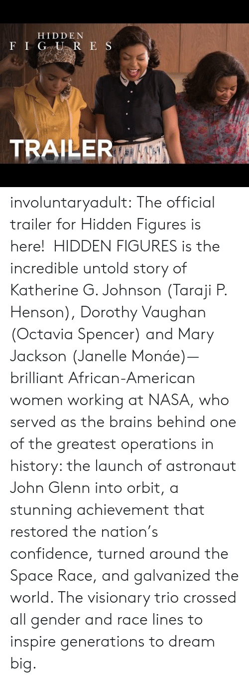 octavia: HIDDE N  ILE involuntaryadult:  The official trailer for Hidden Figures is here! HIDDEN FIGURES is the incredible untold story of Katherine G. Johnson (Taraji P. Henson), Dorothy Vaughan (Octavia Spencer) and Mary Jackson (Janelle Monáe)—brilliant African-American women working at NASA, who served as the brains behind one of the greatest operations in history: the launch of astronaut John Glenn into orbit, a stunning achievement that restored the nation's confidence, turned around the Space Race, and galvanized the world. The visionary trio crossed all gender and race lines to inspire generations to dream big.