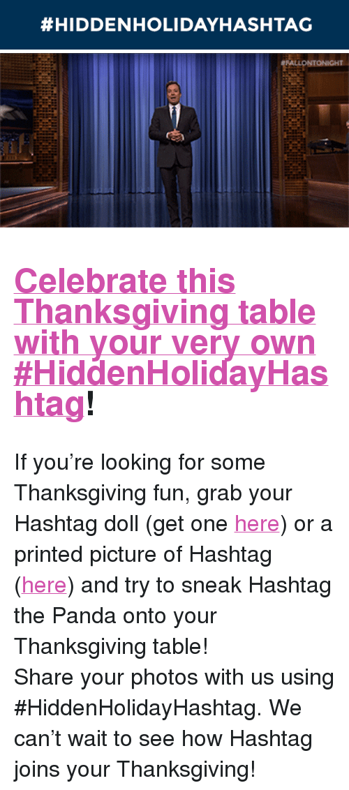 "The Tonight Show Starring Jimmy Fallon:  #HIDDENHOLIDAYHASHTAG   ONIGHT <h2><a href=""https://www.nbc.com/the-tonight-show/blog/bring-a-hashtag-to-your-thanksgiving-table/206751"" target=""_blank"">Celebrate this Thanksgiving table with your very own #HiddenHolidayHashtag</a>!</h2><p>If you&rsquo;re looking for some Thanksgiving fun, grab your Hashtag doll (get one <a href=""http://www.nbcuniversalstore.com/tonight-show-starring-jimmy-fallon/index.php?v=nbc_the-tonight-show-starring-jimmy-fallon&amp;ecid="" target=""_blank"">here</a>) or a printed picture of Hashtag (<a href=""https://www.nbc.com/the-tonight-show/blog/bring-a-hashtag-to-your-thanksgiving-table/206751"" target=""_blank"">here</a>) and try to sneak Hashtag the Panda onto your Thanksgiving table!</p><p>Share your photos with us using #HiddenHolidayHashtag. We can&rsquo;t wait to see how Hashtag joins your Thanksgiving!</p>"