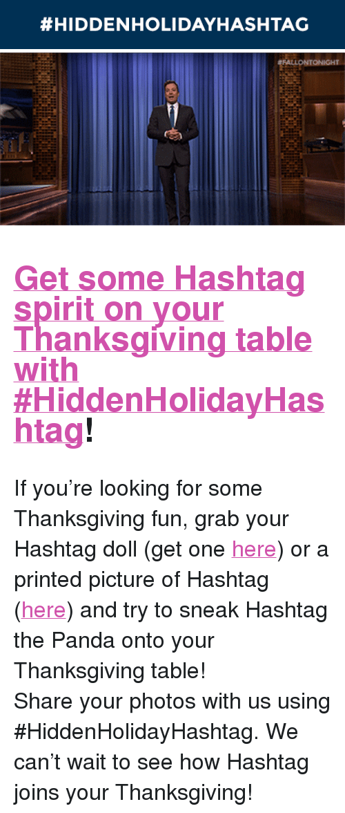 "The Tonight Show Starring Jimmy Fallon:  #HIDDENHOLIDAYHASHTAG   ONIGHT <h2><a href=""https://www.nbc.com/the-tonight-show/blog/bring-a-hashtag-to-your-thanksgiving-table/206751"" target=""_blank"">Get some Hashtag spirit on your Thanksgiving table with #HiddenHolidayHashtag</a>!</h2><p>If you&rsquo;re looking for some Thanksgiving fun, grab your Hashtag doll (get one <a href=""http://www.nbcuniversalstore.com/tonight-show-starring-jimmy-fallon/index.php?v=nbc_the-tonight-show-starring-jimmy-fallon&amp;ecid="" target=""_blank"">here</a>) or a printed picture of Hashtag (<a href=""https://www.nbc.com/the-tonight-show/blog/bring-a-hashtag-to-your-thanksgiving-table/206751"" target=""_blank"">here</a>) and try to sneak Hashtag the Panda onto your Thanksgiving table!</p><p>Share your photos with us using #HiddenHolidayHashtag. We can&rsquo;t wait to see how Hashtag joins your Thanksgiving!</p>"