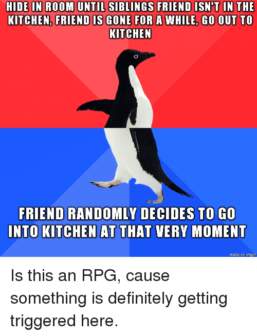 rpg: HIDE IN ROOM UNTIL SIBLINGS FRIEND ISN'T IN THE  KITCHEN, FRIEND IS GONE FOR A WHILE, GO OUT TO  KITCHEN  FRIEND RANDOMLY DECIDES TO GO  NTO KITCHEN AT THAT VERY MOMENT  made on imgur Is this an RPG, cause something is definitely getting triggered here.