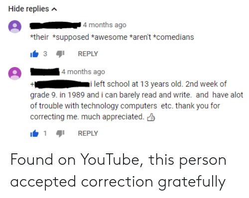 Correction: Hide repliesA  4 months ago  their *supposed *awesome *aren't *comedians  3REPLY  4 months ago  i left school at 13 years old. 2nd week of  grade 9. in 1989 and i can barely read and write. and have alot  of trouble with technology computers etc. thank you for  correcting me. much appreciated.  REPLY Found on YouTube, this person accepted correction gratefully