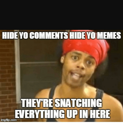Memes, 🤖, and Upine: HIDE YO COMMENTS HIDE YO MEMES  THEMTRESNATCHING  EVERYTHING UPIN HERE  imgfip.com
