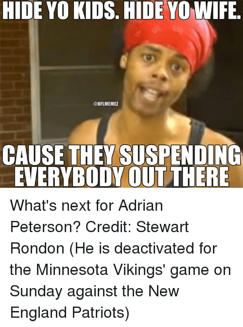 Minnesota Vikings: HIDE YO KIDS. HIDE YO WIFE  ONFLMEMEZ  CAUSE THEY SUSPENDING  EVERYBODY OUT THERE What's next for Adrian Peterson? Credit: Stewart Rondon  (He is deactivated for the Minnesota Vikings' game on Sunday against the New England Patriots)