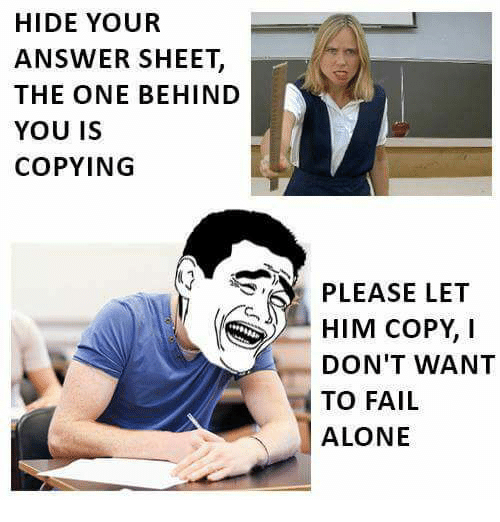 Being Alone, Fail, and Memes: HIDE YOUR  ANSWER SHEET,  THE ONE BEHIND  YOU IS  COPYING  PLEASE LET  HIM COPY, I  DON'T WANT  TO FAIL  ALONE