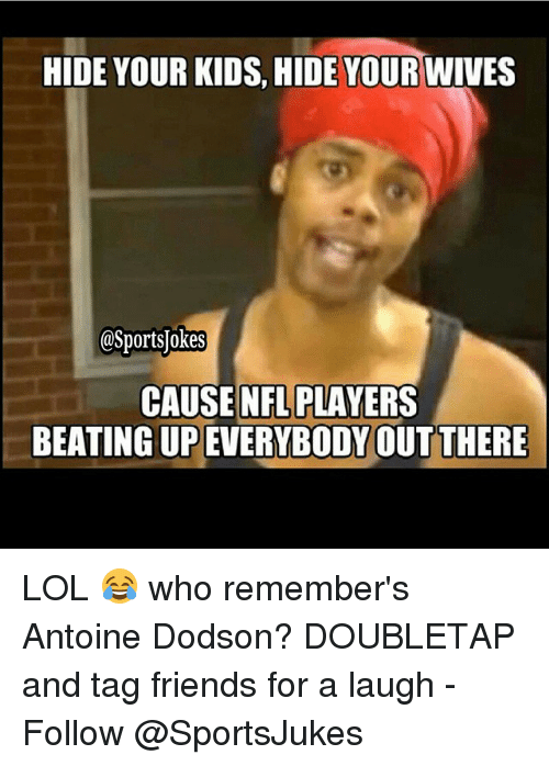 Friends, Lol, and Nfl: HIDE YOUR KIDS, HIDE YOUR WIVES  OSportsUokes  CAUSE NFL PLAYERS  BEATING UP  EVERYBODY OUT THERE LOL 😂 who remember's Antoine Dodson? DOUBLETAP and tag friends for a laugh - Follow @SportsJukes