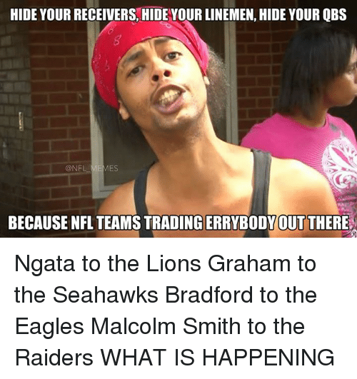 NFL: HIDE YOURRECEIVERS HIDE YOUR LINEMEN, HIDE YOUR QBS  @NFL  BECAUSE NFL TEAMSTRADINGERRYBODY OUT THERE Ngata to the Lions Graham to the Seahawks Bradford to the Eagles Malcolm Smith to the Raiders WHAT IS HAPPENING