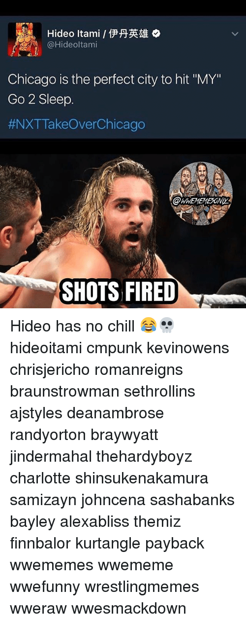 "Chicago, Chill, and Memes: Hideo Itami 1PHELAE  Chicago is the perfect city to hit ""MY""  Go 2 Sleep  #NXT Takeover Chicago  SHOTS FIRED Hideo has no chill 😂💀 hideoitami cmpunk kevinowens chrisjericho romanreigns braunstrowman sethrollins ajstyles deanambrose randyorton braywyatt jindermahal thehardyboyz charlotte shinsukenakamura samizayn johncena sashabanks bayley alexabliss themiz finnbalor kurtangle payback wwememes wwememe wwefunny wrestlingmemes wweraw wwesmackdown"