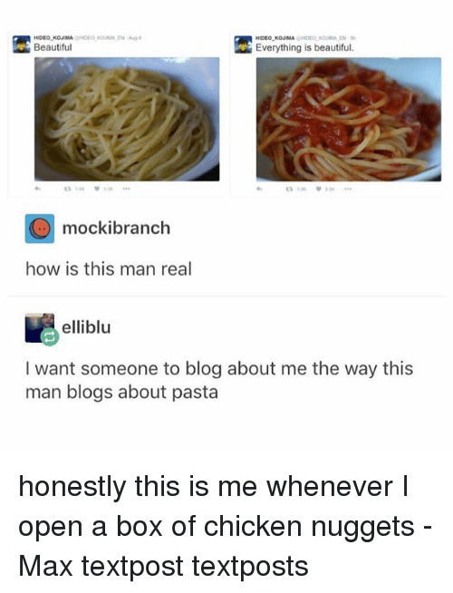 Beautiful, Memes, and Blog: HIDEO KOJIMA CHIDEO OUMAEN  Everything is beautiful.  Beautiful  mockibranch  how is this man real  elliblu  I want someone to blog about me the way this  man blogs about pasta honestly this is me whenever I open a box of chicken nuggets - Max textpost textposts