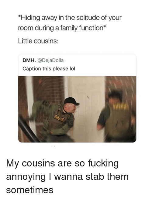 Family, Fucking, and Lol: *Hiding away in the solitude of your  room during a family function*  Little cousins:  DMH. @DejaDolla  Caption this please lol My cousins are so fucking annoying I wanna stab them sometimes