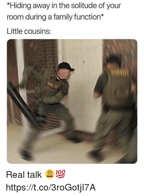 Family, Solitude, and Cousins: *Hiding away in the solitude of your  room during a family function*  Little cousins: Real talk 😩💯 https://t.co/3roGotjI7A