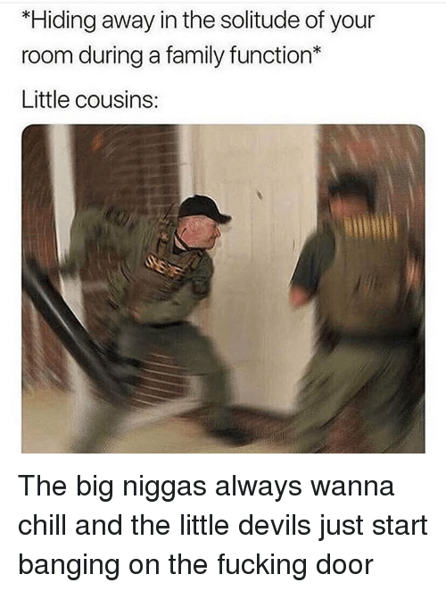 Chill, Family, and Fucking: *Hiding away in the solitude of your  room during a family function*  Little cousins: The big niggas always wanna chill and the little devils just start banging on the fucking door