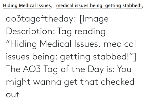 """medical: Hiding Medical Issues, medical issues being: getting stabbed!, ao3tagoftheday:  [Image Description: Tag reading """"Hiding Medical Issues, medical issues being: getting stabbed!""""]  The AO3 Tag of the Day is: You might wanna get that checked out"""