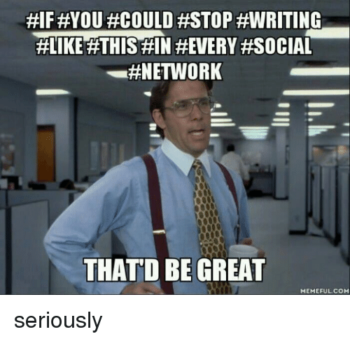 That D Be Great Meme: HIFFEYOU #COULD #STOP #WRITING  #LIKE THIS HIN HEVERY #SOCIAL  #NETWORK  THAT D BE GREAT  MEMEFUL COM seriously