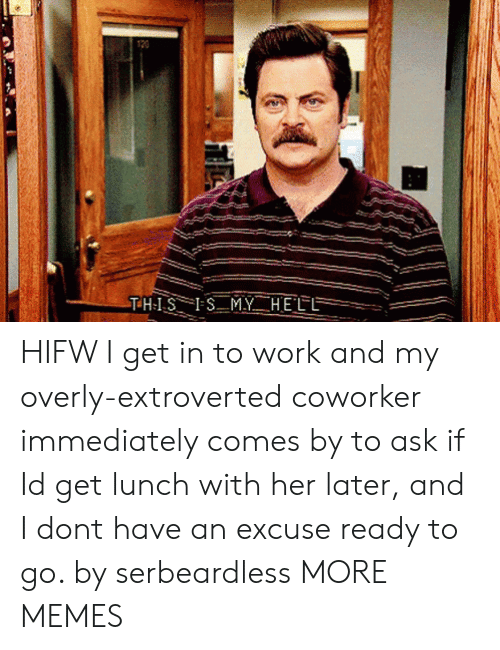 extroverted: HIFW I get in to work and my overly-extroverted coworker immediately comes by to ask if Id get lunch with her later, and I dont have an excuse ready to go. by serbeardless MORE MEMES