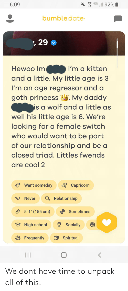 "Littles: HIG 92%  6:09  bumble date-  , 29  I'm a kitten  Hewoo Im  and a little. My little age is 3  I'm an age regressor and a  goth princess W. My daddy  is a wolf and a little as  well his little age is 6. We're  looking for a female switch  who would want to be part  of our relationship and be a  closed triad. Littles fwends  are cool 2  & Capricorn  Want someday  Q Relationship  Ņ Never  O 5' 1"" (155 cm)  Sometimes  ę Socially  High school  O Spiritual  Frequently We dont have time to unpack all of this."
