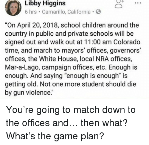 "Enough Is Enough: Higgins  Libby  6 hrs Camarillo, California  ""On April 20, 2018, school children around the  country in public and private schools will be  signed out and walk out at 11:00 am Colorado  time, and march to mayors' offices, governors'  offices, the White House, local NRA offices,  Mar-a-Lago, campaign offices, etc. Enough is  enough. And saying ""enough is enough"" is  getting old. Not one more student should die  by gun violence."" <p>You're going to match down to the offices and&hellip; then what? What's the game plan?</p>"