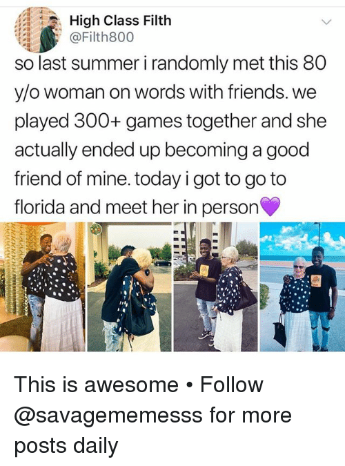 Friends, Memes, and Summer: High Class Filth  @Filth800  so last summer i randomly met this 80  y/o woman on words with friends. we  played 300+ games together and she  actually ended up becoming a good  friend of mine. today i got to go to  florida and meet her in person This is awesome • Follow @savagememesss for more posts daily