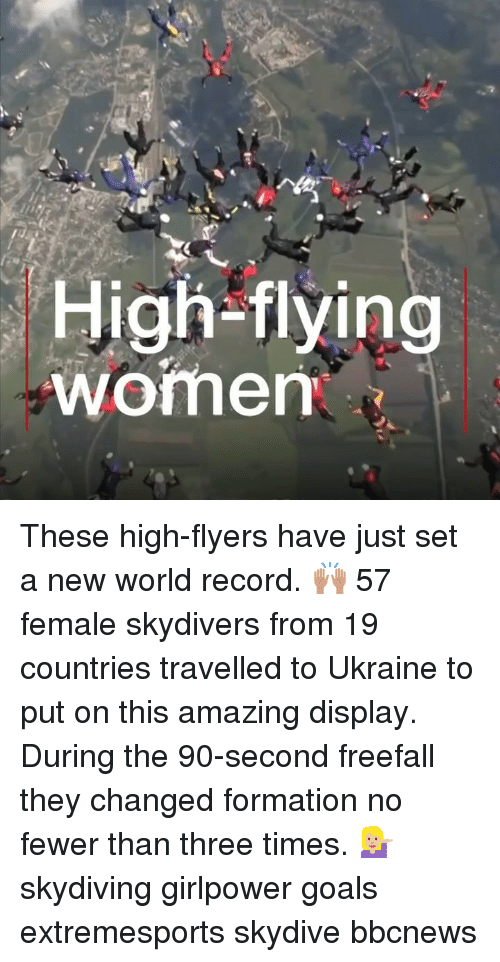 Goals, Memes, and Formation: High-flying  womem These high-flyers have just set a new world record. 🙌🏽 57 female skydivers from 19 countries travelled to Ukraine to put on this amazing display. During the 90-second freefall they changed formation no fewer than three times. 💁🏼‍♀️ skydiving girlpower goals extremesports skydive bbcnews