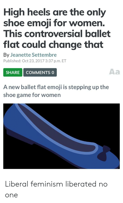 Settembre: High heels are the only  shoe emoji for women.  This controversial ballet  flat could change that  By Jeanette Settembre  Published: Oct 23, 2017 3:37 p.m. ET  Aa  SHARE  COMMENTS 0  A new ballet flat emoji is stepping up the  shoe game for women Liberal feminism liberated no one