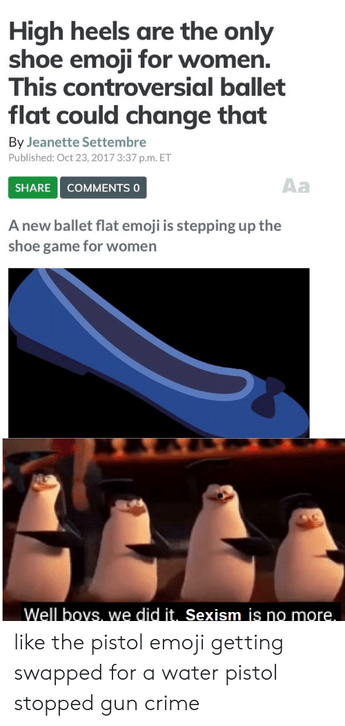 water pistol: High heels are the only  shoe emoji for women.  This controversial ballet  flat could change that  By Jeanette Settembre  Published: Oct 23, 2017 3:37 p.m. ET  Aa  SHARE  COMMENTS 0  A new ballet flat emoji is stepping up the  shoe game for women  Well boys, we did it.. Sexism js no more. like the pistol emoji getting swapped for a water pistol stopped gun crime