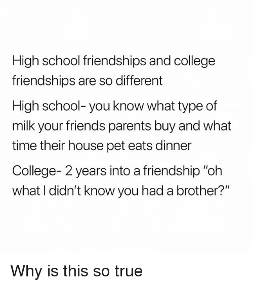 "College, Friends, and Parents: High school friendships and college  friendships are so different  High school- you know what type of  milk your friends parents buy and what  time their house pet eats dinner  College- 2 years into a friendship ""oh  what I didn't know you had a brother?"" Why is this so true"