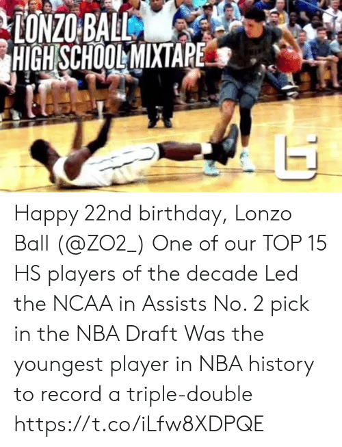 triple: HIGH SCHOOLMIXTAPE Happy 22nd birthday, Lonzo Ball (@ZO2_)  One of our TOP 15 HS players of the decade Led the NCAA in Assists No. 2 pick in the NBA Draft Was the youngest player in NBA history to record a triple-double  https://t.co/iLfw8XDPQE