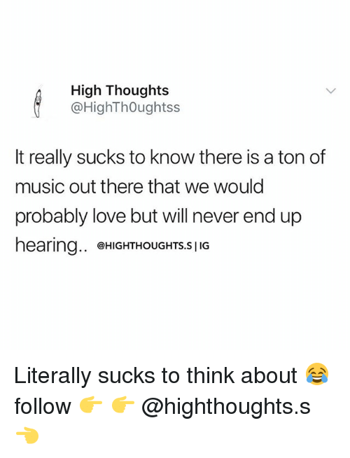 Love, Memes, and Music: High Thoughts  @HighThOughtss  It really sucks to know there is a ton of  music out there that we would  probably love but will never end up  earina.,  @HIGHTHOUGHTS.S | IG Literally sucks to think about 😂 follow 👉 👉 @highthoughts.s 👈