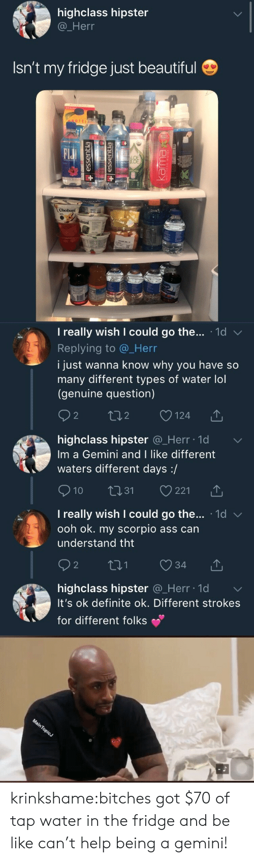 A Gemini: highclass hipster  @_Herr  Isn't my fridge just beautiful  OTEI  Elu  BAI   I really wish I could go the . 1d  Replying to @_Herr  i just wanna know why you have so  many different types of water lol  (genuine question)  2  o124  2  highclass hipster @_Herr ld  Im a Gemini and I like different  waters different days:/  10 31 221  I really wish I could go the... 1d v  ooh ok. my scorpio ass can  understand tht  2  highclass hipster Q_Herr lo  It's ok definite ok. Different strokes  for different folks krinkshame:bitches got $70 of tap water in the fridge and be like can't help being a gemini!