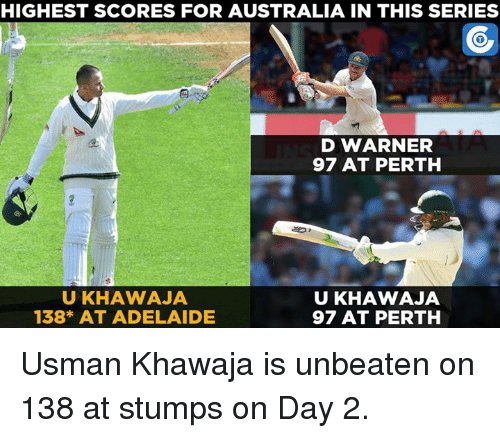 Usman Khawaja: HIGHEST SCORES FOR AUSTRALIA IN THIS SERIES  D WARNER  97 AT PERTH  UKHAWAJA  UKHAWAJA  138* AT ADELAIDE  97 AT PERTH Usman Khawaja is unbeaten on 138 at stumps on Day 2.